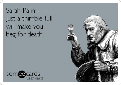 Sarah Palin - Just a thimble-full will make you beg for death.
