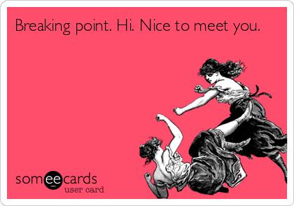 Breaking point. Hi. Nice to meet you.