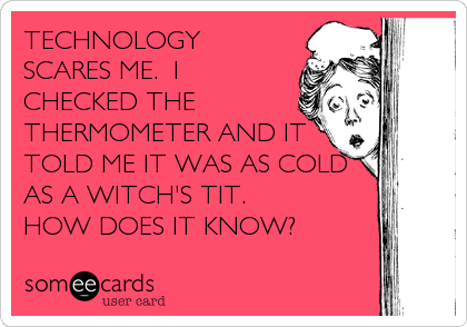 TECHNOLOGY SCARES ME.  I CHECKED THE THERMOMETER AND IT TOLD ME IT WAS AS COLD AS A WITCH'S TIT.   HOW DOES IT KNOW?
