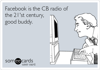 Facebook is the CB radio of the 21'st century, good buddy.