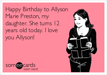 Happy Birthday to Allyson Marie Preston, my daughter. She turns 12 years old today. I love you Allyson!