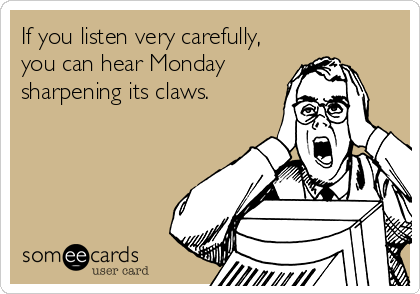 If you listen very carefully, you can hear Monday sharpening its claws.