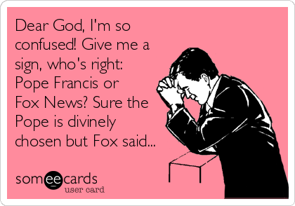 Dear God, I'm so confused! Give me a sign, who's right: Pope Francis or   Fox News? Sure the Pope is divinely chosen but Fox said...