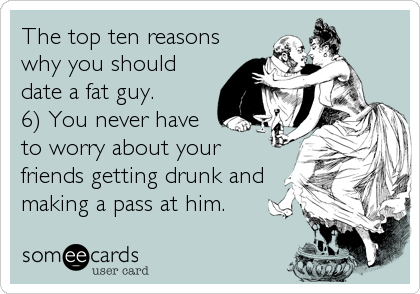 The top ten reasons why you should date a fat guy.  6) You never have to worry about your friends getting drunk and making a pass at him.