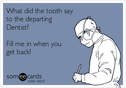 What did the tooth say to the departing Dentist?  Fill me in when you  get back!