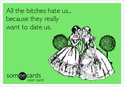 All the bitches hate us... because they really want to date us.