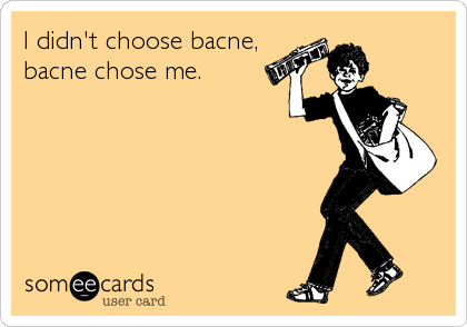 I didn't choose bacne, bacne chose me.