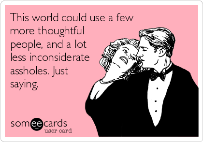 This world could use a few more thoughtful people, and a lot less inconsiderate assholes. Just saying.