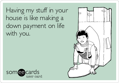 Having my stuff in your house is like making a down payment on life with you.