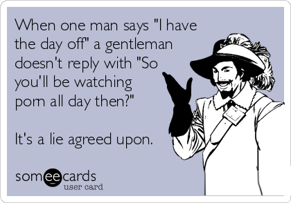 """When one man says """"I have the day off"""" a gentleman doesn't reply with """"So you'll be watching porn all day then?""""   It's a lie agreed upon."""