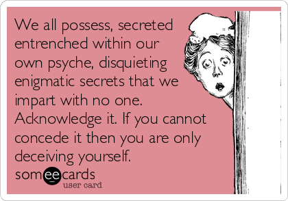 We all possess, secreted entrenched within our own psyche, disquieting enigmatic secrets that we impart with no one. Acknowledge it. If you cannot concede it then you are only deceiving yourself.