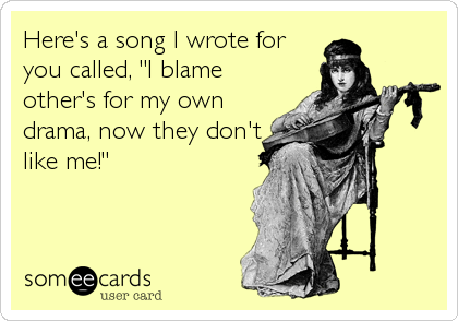 "Here's a song I wrote for you called, ""I blame other's for my own drama, now they don't like me!"""