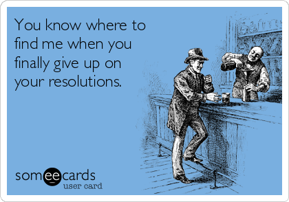You know where to  find me when you  finally give up on your resolutions.