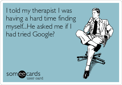 I told my therapist I was having a hard time finding myself...He asked me if I had tried Google?