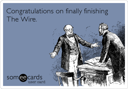 Congratulations on finally finishing The Wire.