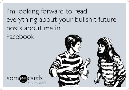 I'm looking forward to read everything about your bullshit future posts about me in  Facebook.