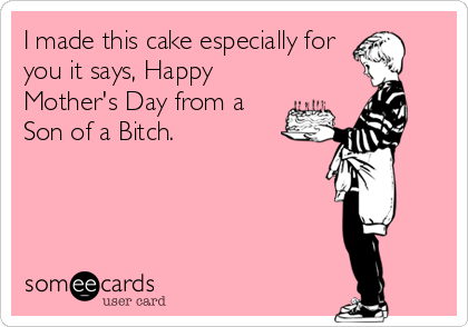 I made this cake especially for you it says, Happy Mother's Day from a  Son of a Bitch.