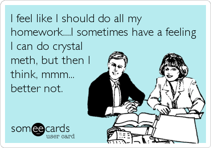 I feel like I should do all my homework....I sometimes have a feeling I can do crystal meth, but then I think, mmm... better not.