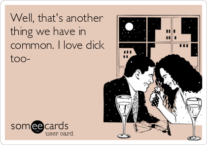 Well, that's another thing we have in common. I love dick too-