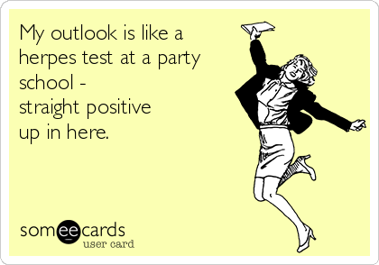 My outlook is like a herpes test at a party school -  straight positive up in here.