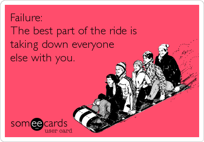 Failure: The best part of the ride is taking down everyone else with you.