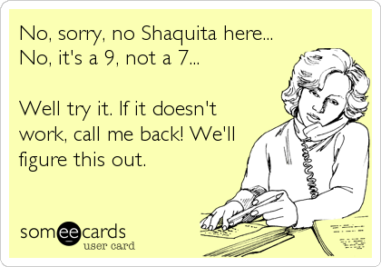 No, sorry, no Shaquita here... No, it's a 9, not a 7...  Well try it. If it doesn't work, call me back! We'll figure this out.