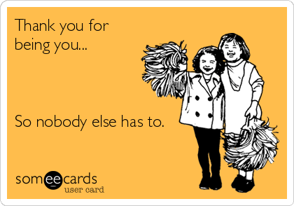 Funny Thank You Ecards Thank you for being you.: imgarcade.com/1/funny-thank-you-ecards