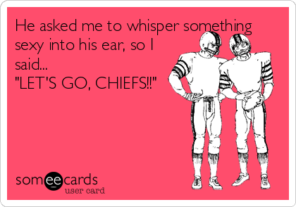 """He asked me to whisper something sexy into his ear, so I said... """"LET'S GO, CHIEFS!!"""""""