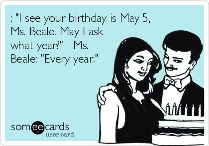 """: """"I see your birthday is May 5, Ms. Beale. May I ask what year?""""   Ms. Beale: """"Every year."""""""
