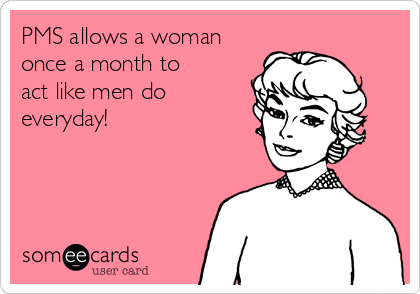 PMS allows a woman once a month to  act like men do everyday!