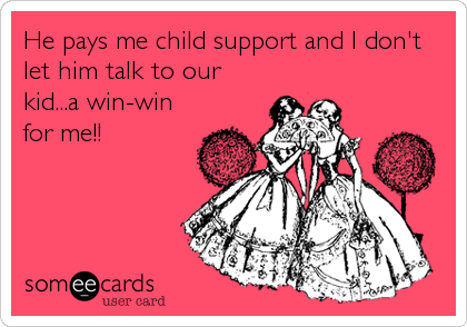 He pays me child support and I don't let him talk to our kid...a win-win for me!!