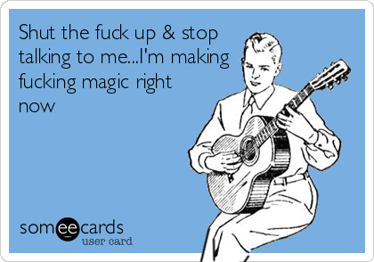 Shut the fuck up & stop talking to me...I'm making fucking magic right now