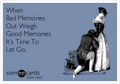 When  Bad Memories  Out Weigh  Good Memories It's Time To  Let Go.