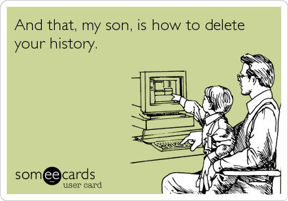 And that, my son, is how to delete your history.