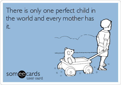 There is only one perfect child in the world and every mother has it.