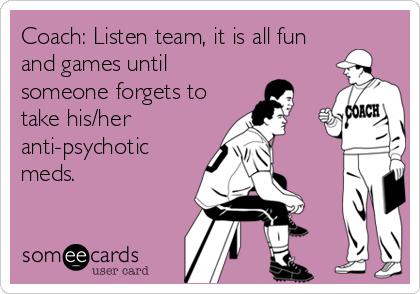 Coach: Listen team, it is all fun and games until someone forgets to take his/her anti-psychotic meds.