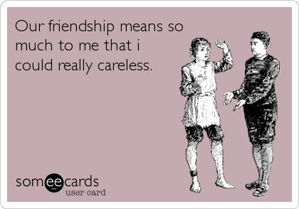 Our friendship means so much to me that i could really careless.