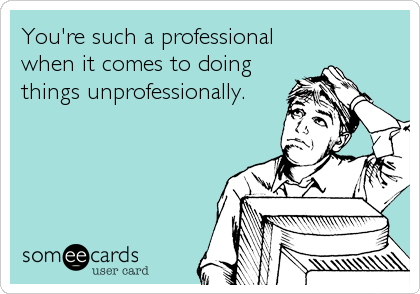 You're such a professional when it comes to doing things unprofessionally.