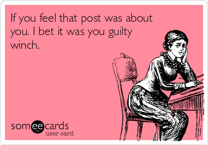 If you feel that post was about you. I bet it was you guilty winch.