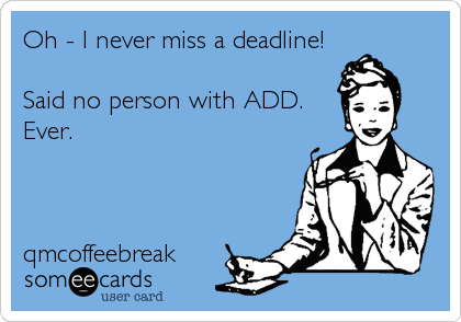 Oh - I never miss a deadline!  Said no person with ADD. Ever.    qmcoffeebreak
