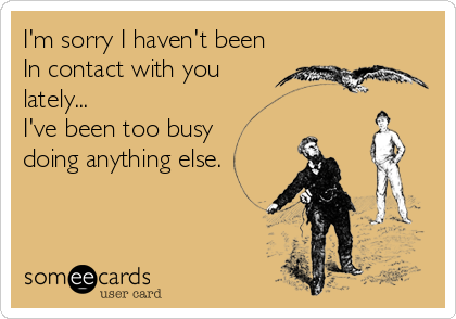 I'm sorry I haven't been In contact with you lately... I've been too busy  doing anything else.
