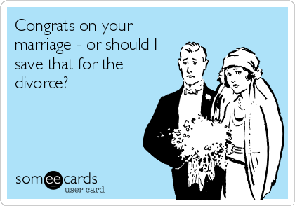 Congrats on your marriage - or should I save that for the divorce?