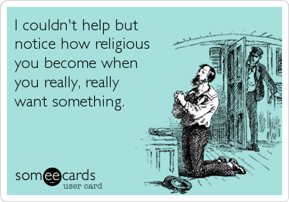 I couldn't help but  notice how religious you become when  you really, really  want something.