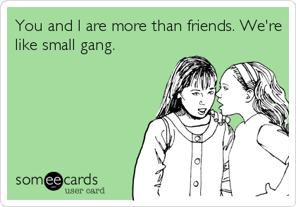 You and I are more than friends. We're like small gang.