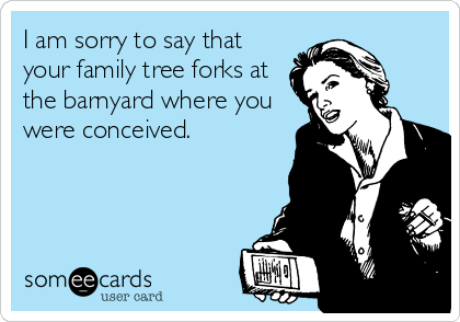 I am sorry to say that your family tree forks at the barnyard where you were conceived.