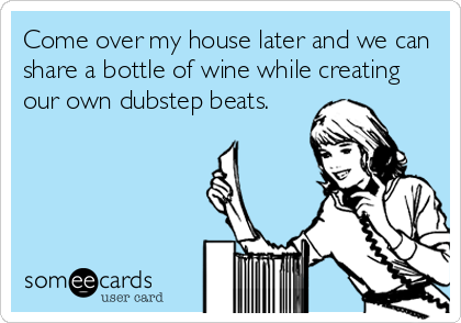 Come over my house later and we can share a bottle of wine while creating our own dubstep beats.