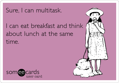 Sure, I can multitask.   I can eat breakfast and think about lunch at the same  time.