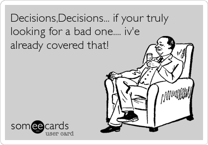 Decisions,Decisions... if your truly looking for a bad one.... iv'e already covered that!