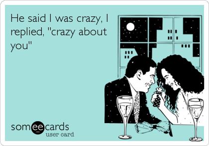 "He said I was crazy, I replied, ""crazy about you"""