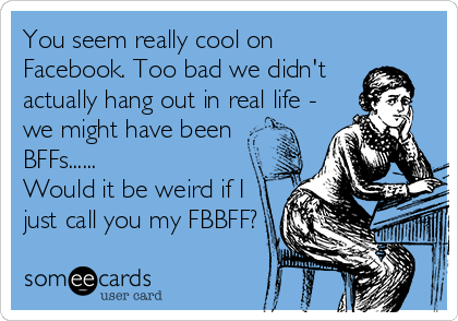 You seem really cool on Facebook. Too bad we didn't actually hang out in real life - we might have been BFFs......  Would it be weird if I just call you my FBBFF?